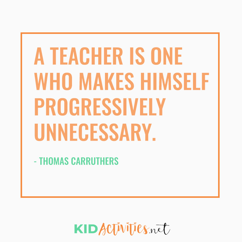 Inspirational Quotes for Teachers (A teacher is one who makes himself progressively unnecessary. - Thomas Carruthers