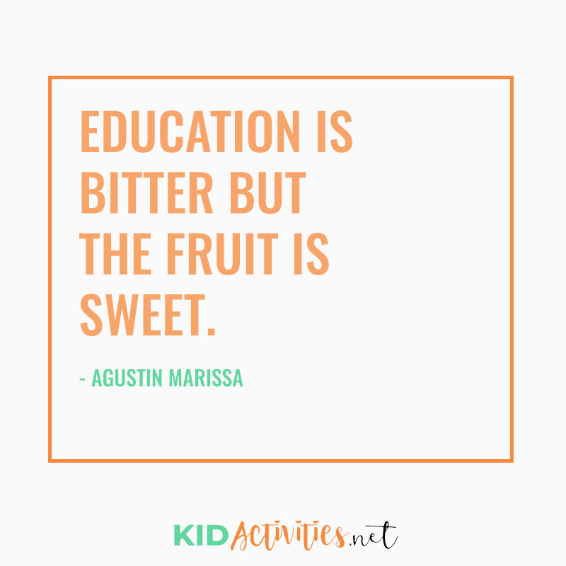 Inspirational Quotes for Teachers (Education is bitter but the fruit is sweet. -  Agustin Marissa)