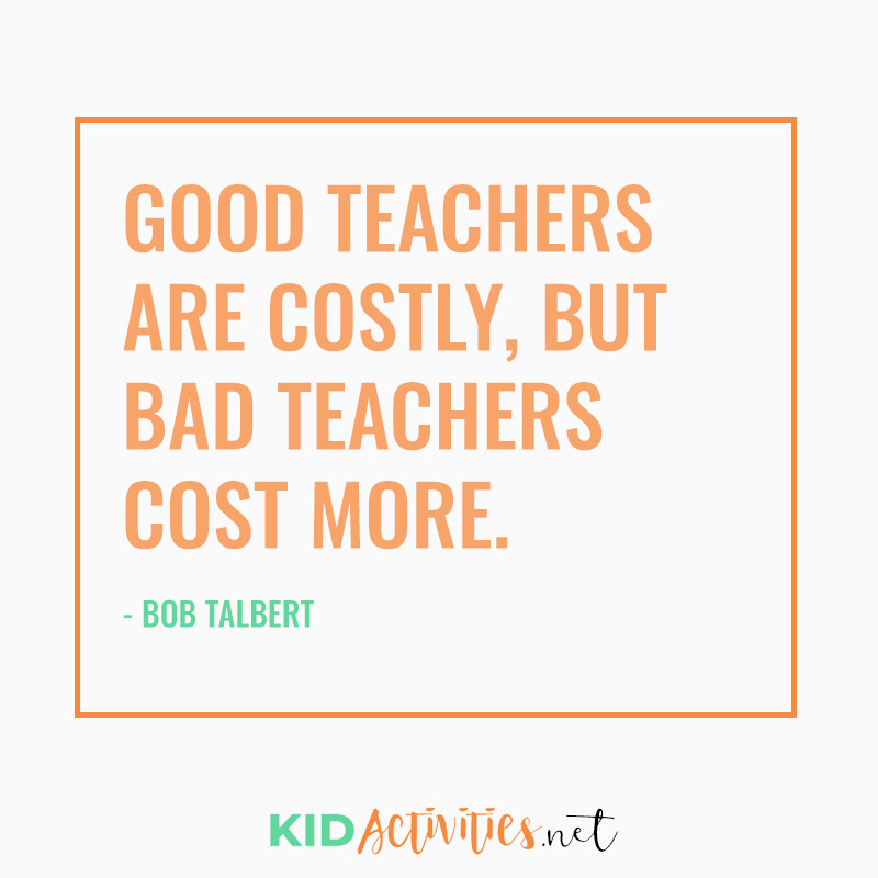 Inspirational Quotes for Teachers (Good teachers are costly, but bad teachers cost more. - Bob Talbert)