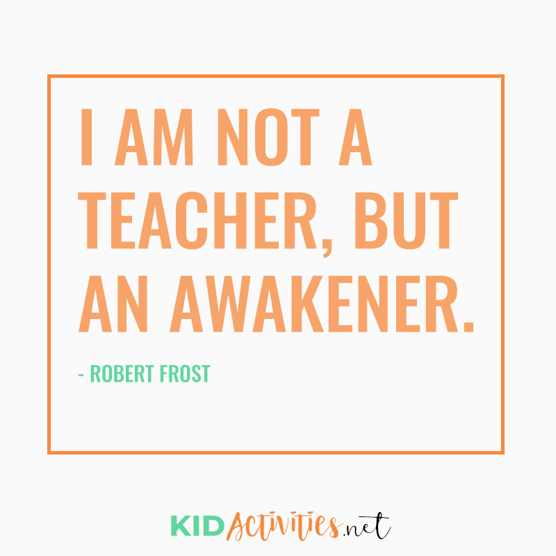 Inspirational Quotes for Teachers (I am not a teacher, but an awakener. - Robert Frost)