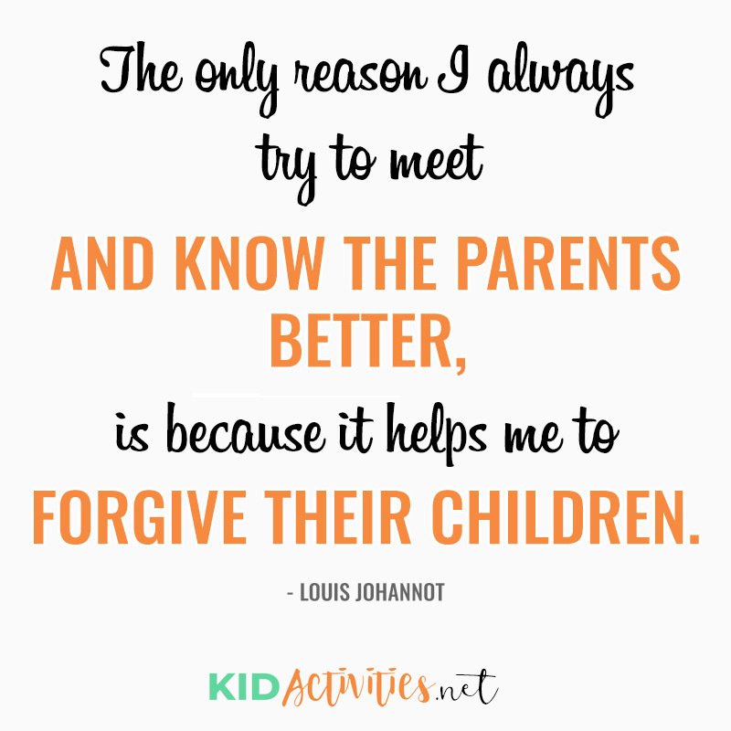 Inspirational Quotes for Teachers (The only reason I always try to meet and know the parents better, is because it helps me to forgive their children. - Louis Johannot)