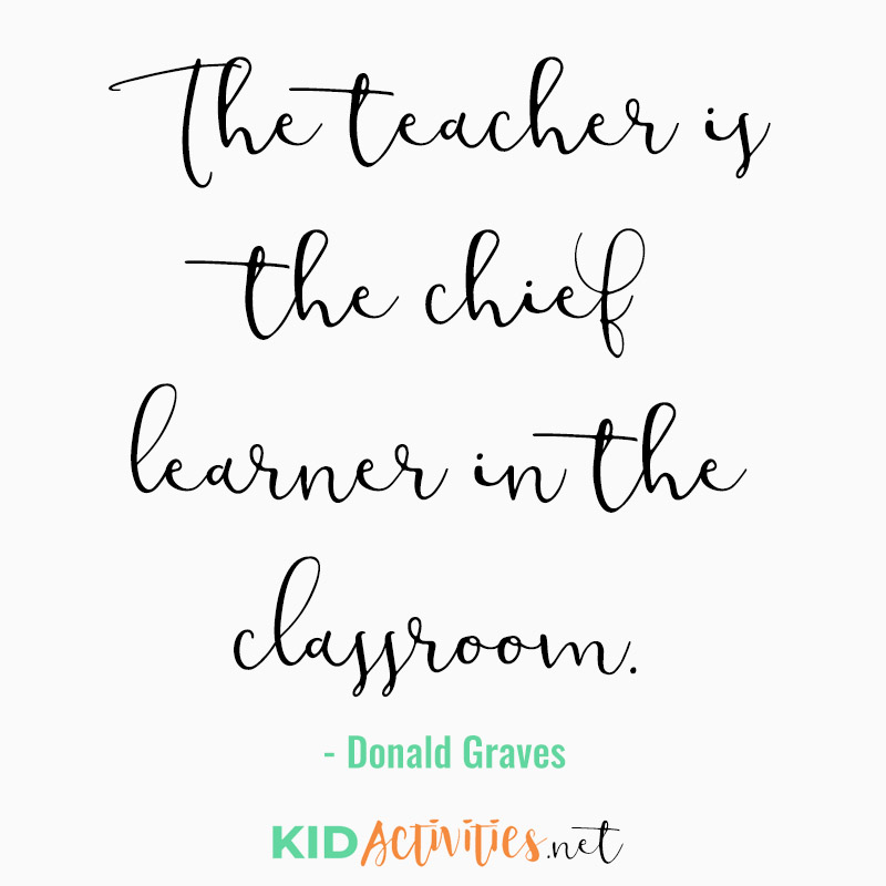 Inspirational Quotes for Teachers (The teacher is the chief learner in the classroom. - Donald Graves)