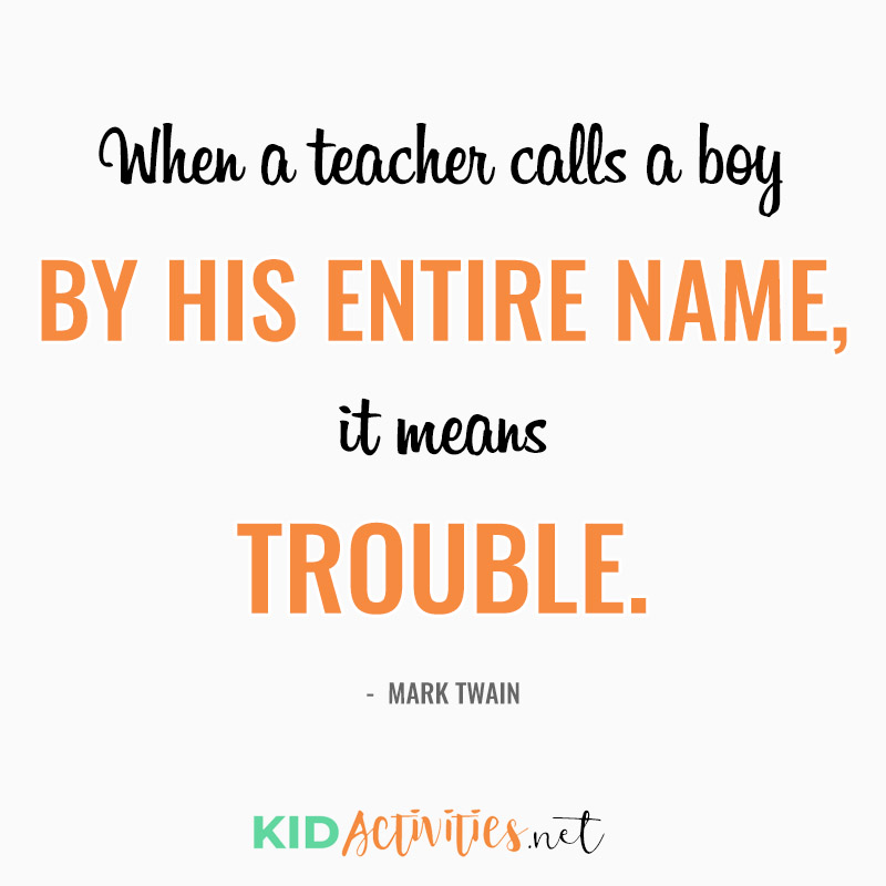 Inspirational Quotes for Teachers (When a teacher calls a boy by his entire name, it means trouble.  - Mark Twain)
