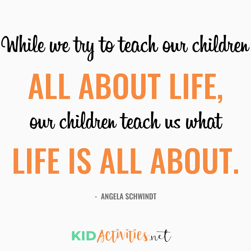 Inspirational Quotes for Teachers (While we try to teach our children all about life, our children teach us what life is all about. ~Angela Schwindt)