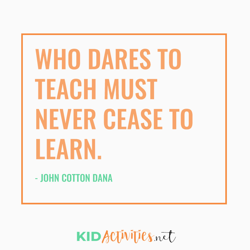 Inspirational Quotes for Teachers (Who dares to teach must never cease to learn.  - John Cotton Dana)